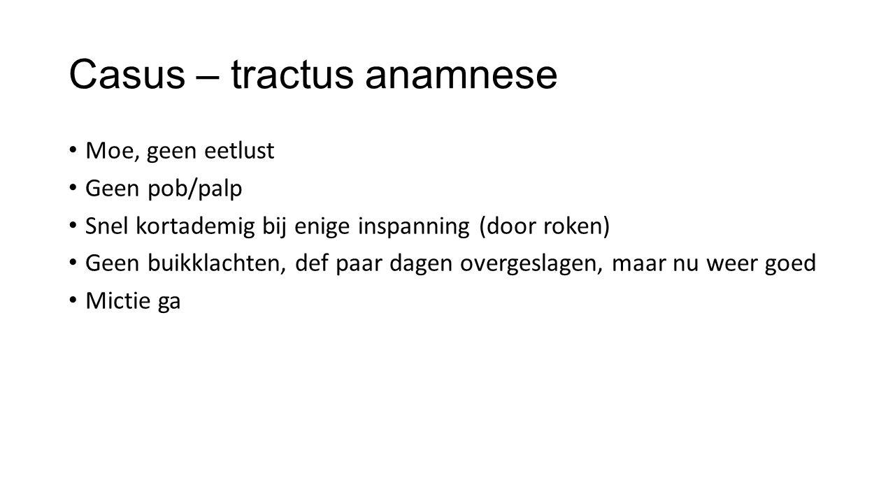 Casus – tractus anamnese Moe, geen eetlust Geen pob/palp Snel kortademig bij enige inspanning (door roken) Geen buikklachten, def paar dagen overgesla