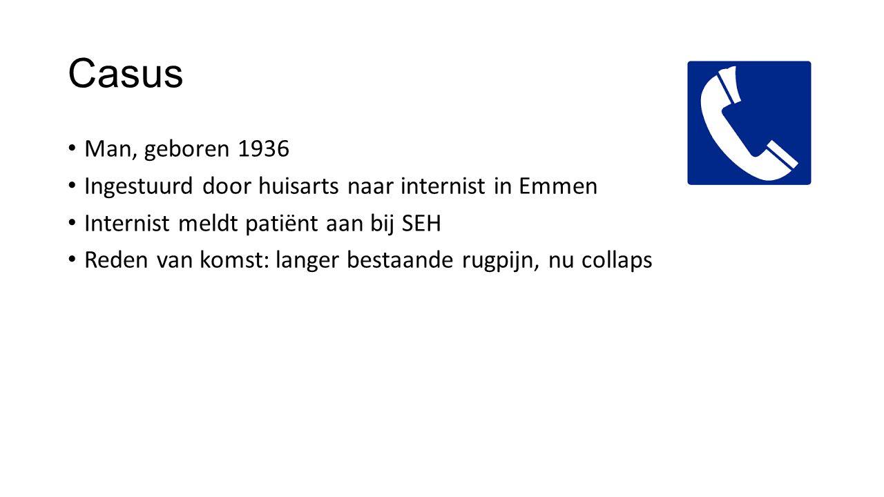 Casus Man, geboren 1936 Ingestuurd door huisarts naar internist in Emmen Internist meldt patiënt aan bij SEH Reden van komst: langer bestaande rugpijn, nu collaps Verder: waarschijnlijk niet intern, neurologisch?