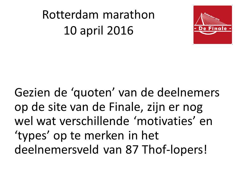 Rotterdam marathon 10 april 2016 Gezien de 'quoten' van de deelnemers op de site van de Finale, zijn er nog wel wat verschillende 'motivaties' en 'types' op te merken in het deelnemersveld van 87 Thof-lopers!