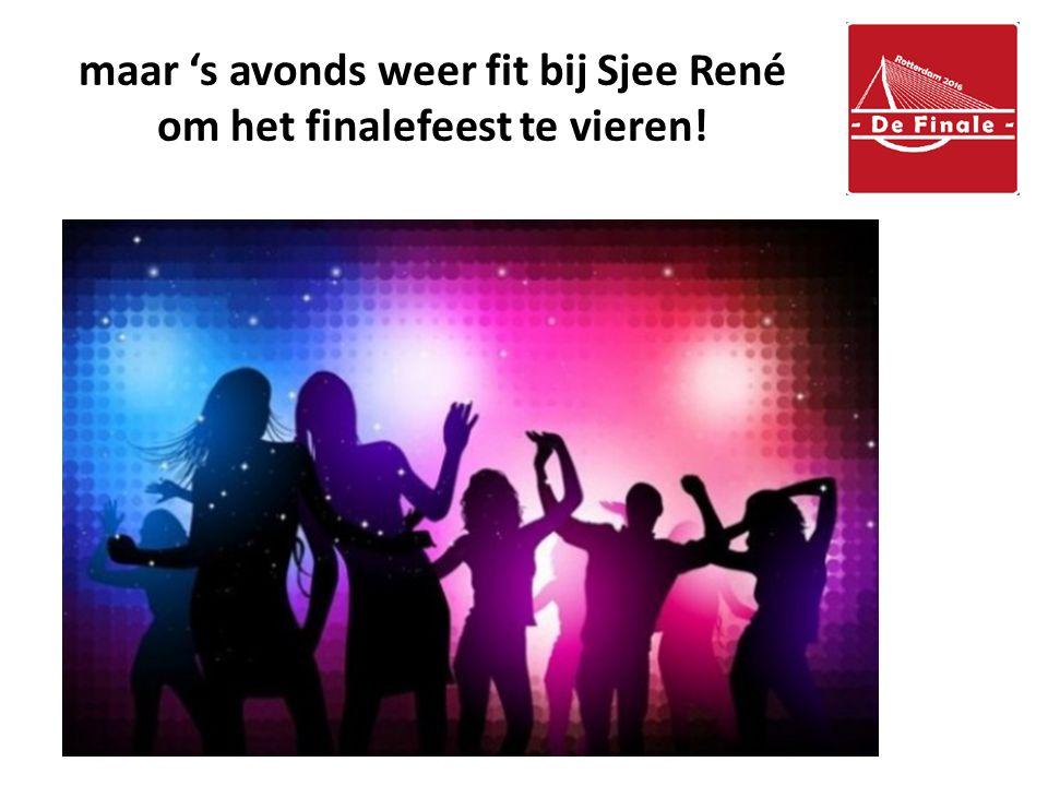 maar 's avonds weer fit bij Sjee René om het finalefeest te vieren!