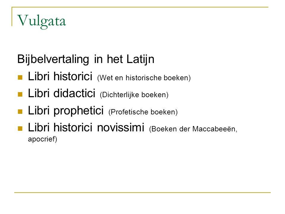 Vulgata Bijbelvertaling in het Latijn Libri historici (Wet en historische boeken) Libri didactici (Dichterlijke boeken) Libri prophetici (Profetische boeken) Libri historici novissimi (Boeken der Maccabeeën, apocrief)
