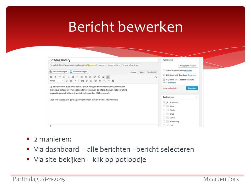  2 manieren:  Via dashboard – alle berichten –bericht selecteren  Via site bekijken – klik op potloodje Bericht bewerken Partindag 28-11-2015 Maarten Pors
