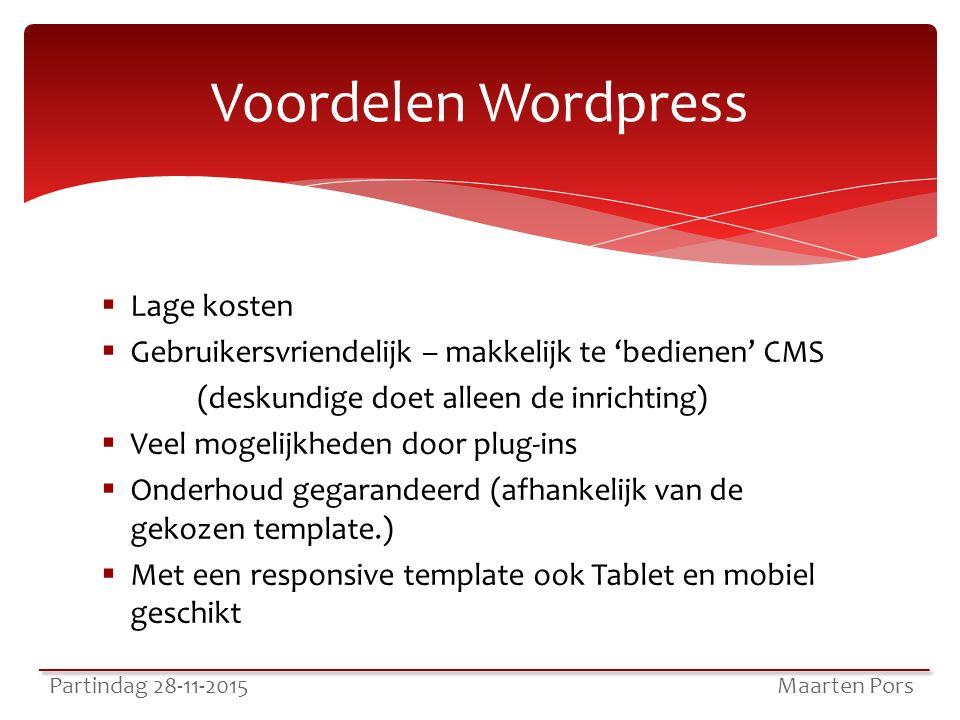  Lage kosten  Gebruikersvriendelijk – makkelijk te 'bedienen' CMS (deskundige doet alleen de inrichting)  Veel mogelijkheden door plug-ins  Onderhoud gegarandeerd (afhankelijk van de gekozen template.)  Met een responsive template ook Tablet en mobiel geschikt Partindag 28-11-2015 Maarten Pors Voordelen Wordpress