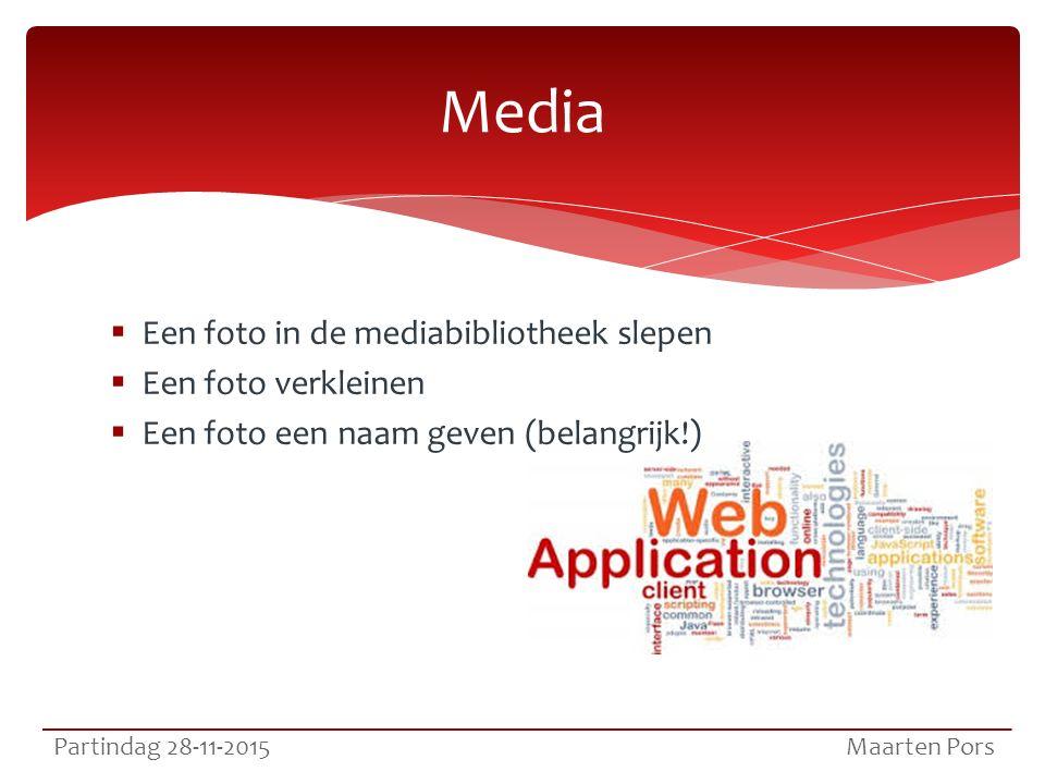  Een foto in de mediabibliotheek slepen  Een foto verkleinen  Een foto een naam geven (belangrijk!) Media Partindag 28-11-2015 Maarten Pors