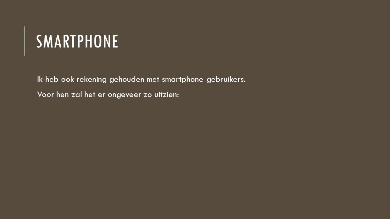 SMARTPHONE Ik heb ook rekening gehouden met smartphone-gebruikers.