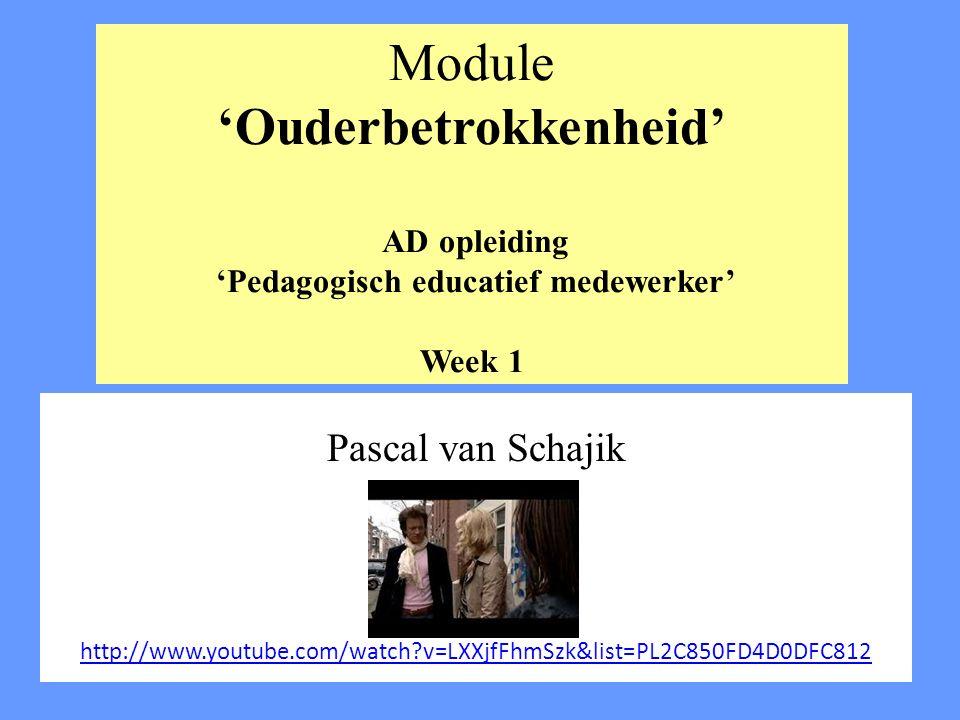 Module 'Ouderbetrokkenheid' AD opleiding 'Pedagogisch educatief medewerker' Week 1 Pascal van Schajik http://www.youtube.com/watch?v=LXXjfFhmSzk&list=