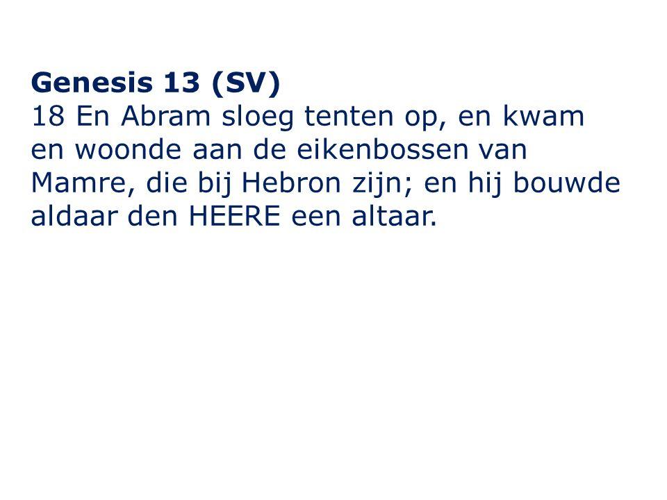 Genesis 13 (SV) 18 En Abram sloeg tenten op, en kwam en woonde aan de eikenbossen van Mamre, die bij Hebron zijn; en hij bouwde aldaar den HEERE een altaar.