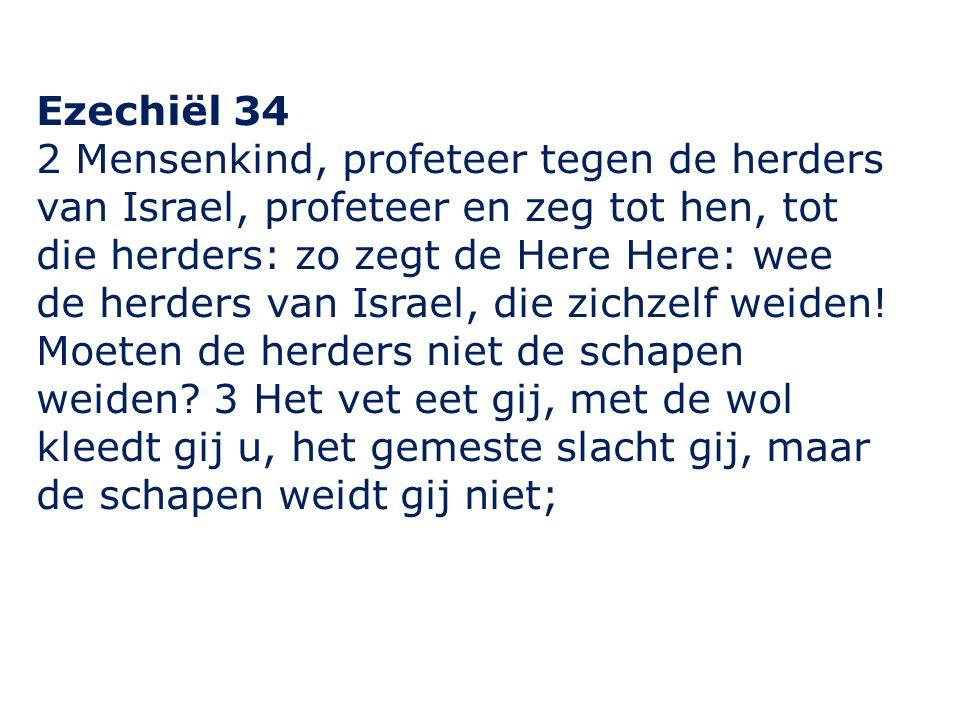 Ezechiël 34 2 Mensenkind, profeteer tegen de herders van Israel, profeteer en zeg tot hen, tot die herders: zo zegt de Here Here: wee de herders van Israel, die zichzelf weiden.