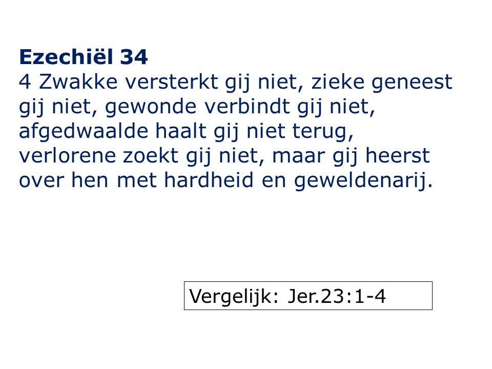 Ezechiël 34 4 Zwakke versterkt gij niet, zieke geneest gij niet, gewonde verbindt gij niet, afgedwaalde haalt gij niet terug, verlorene zoekt gij niet, maar gij heerst over hen met hardheid en geweldenarij.
