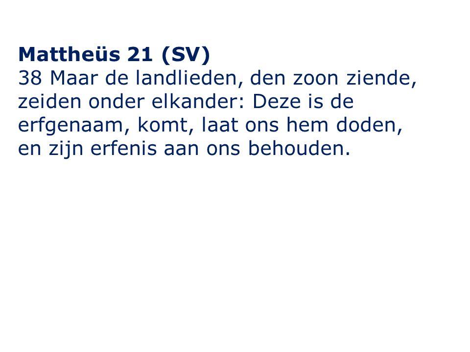 Mattheüs 21 (SV) 38 Maar de landlieden, den zoon ziende, zeiden onder elkander: Deze is de erfgenaam, komt, laat ons hem doden, en zijn erfenis aan ons behouden.
