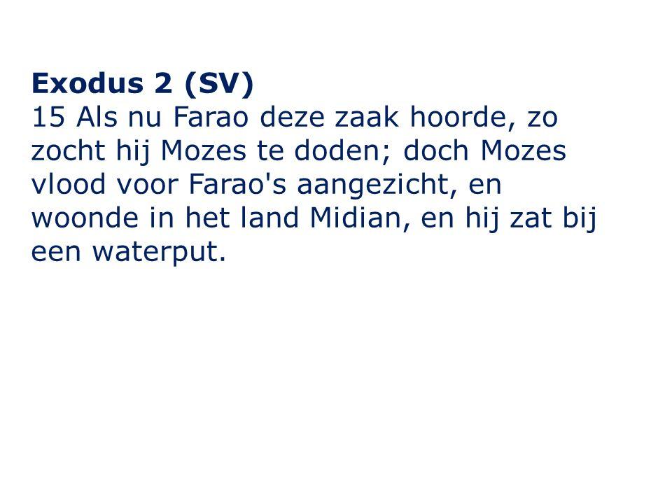 Exodus 2 (SV) 15 Als nu Farao deze zaak hoorde, zo zocht hij Mozes te doden; doch Mozes vlood voor Farao s aangezicht, en woonde in het land Midian, en hij zat bij een waterput.