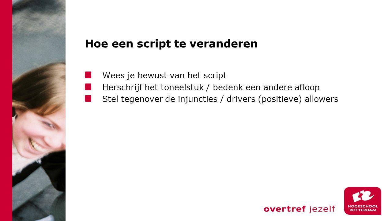 Hoe een script te veranderen Wees je bewust van het script Herschrijf het toneelstuk / bedenk een andere afloop Stel tegenover de injuncties / drivers