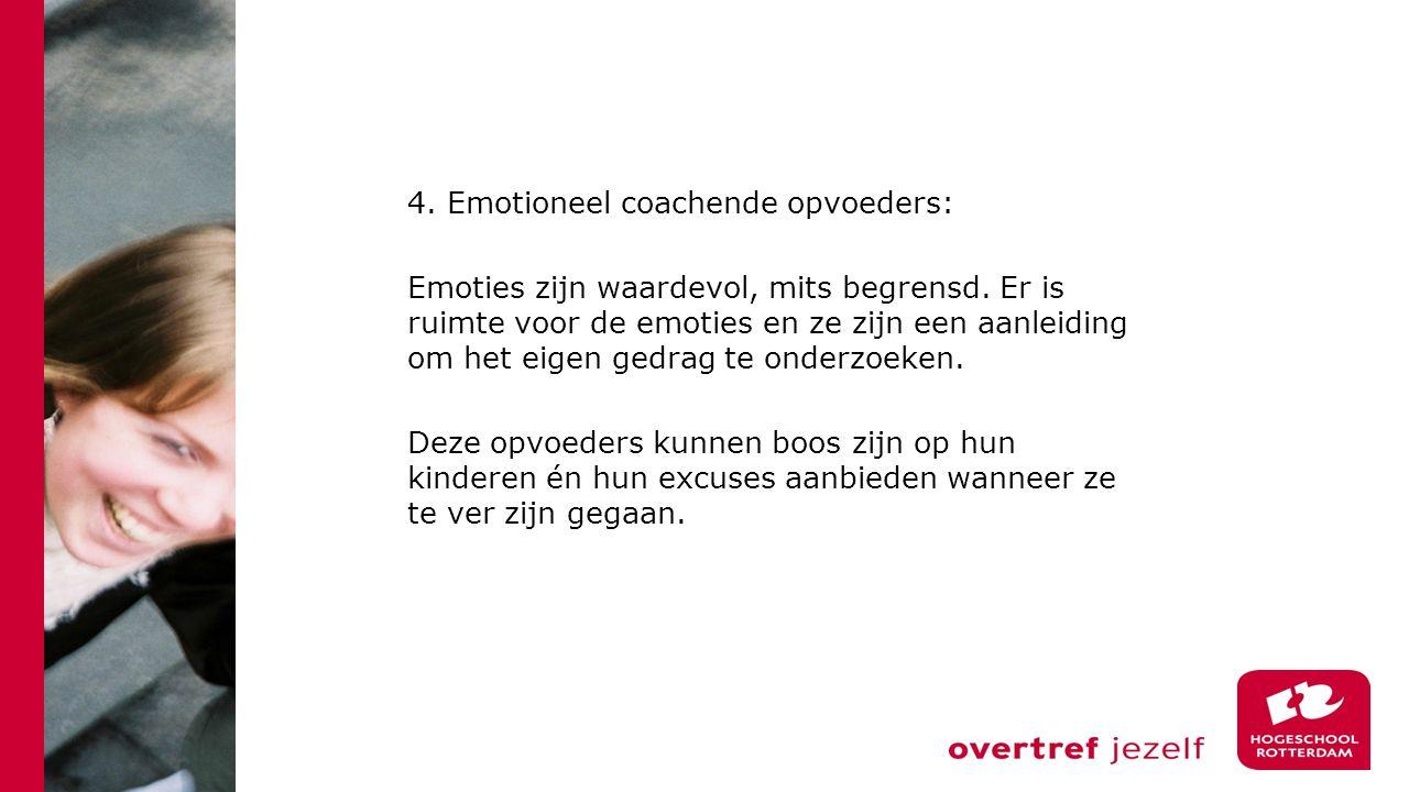 4. Emotioneel coachende opvoeders: Emoties zijn waardevol, mits begrensd. Er is ruimte voor de emoties en ze zijn een aanleiding om het eigen gedrag t