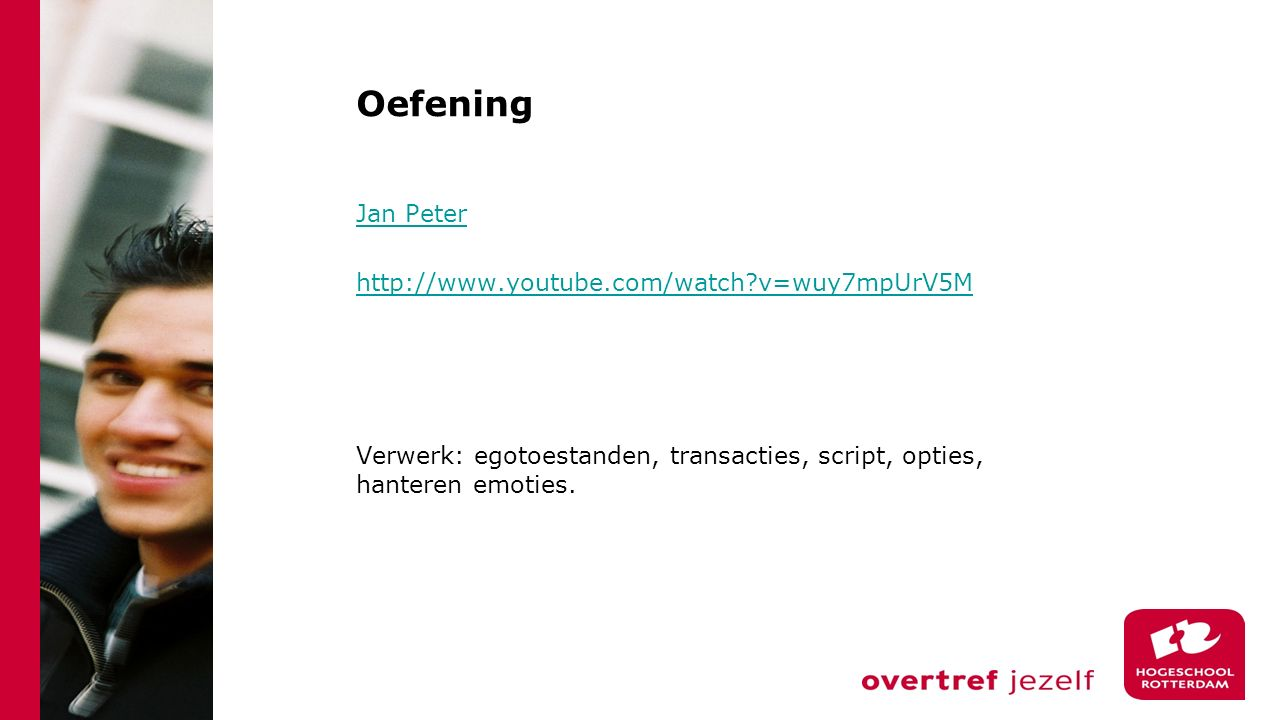 Oefening Jan Peter http://www.youtube.com/watch?v=wuy7mpUrV5M Verwerk: egotoestanden, transacties, script, opties, hanteren emoties.