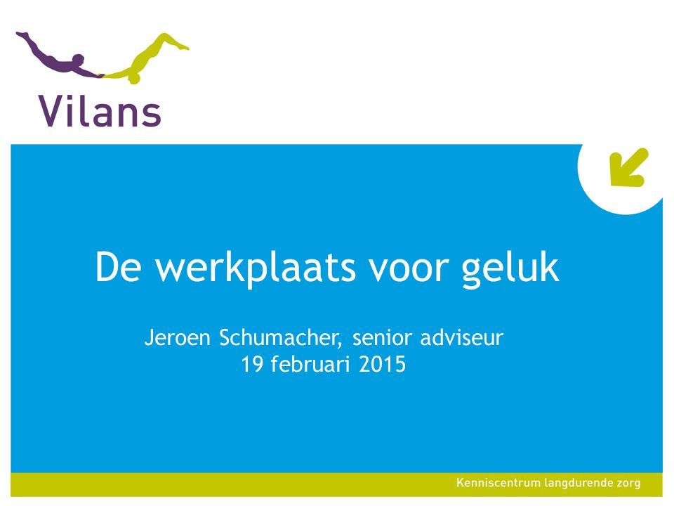 De werkplaats voor geluk Jeroen Schumacher, senior adviseur 19 februari 2015