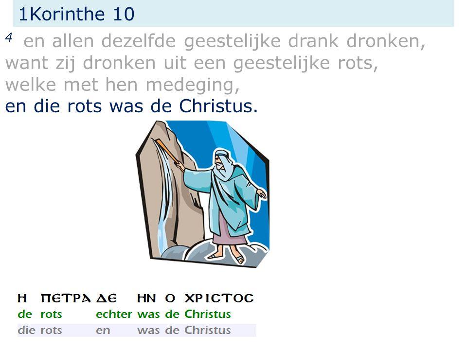 1Korinthe 10 4 en allen dezelfde geestelijke drank dronken, want zij dronken uit een geestelijke rots, welke met hen medeging, en die rots was de Christus.