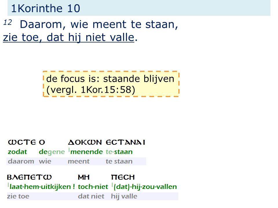 1Korinthe 10 12 Daarom, wie meent te staan, zie toe, dat hij niet valle. de focus is: staande blijven (vergl. 1Kor.15:58)