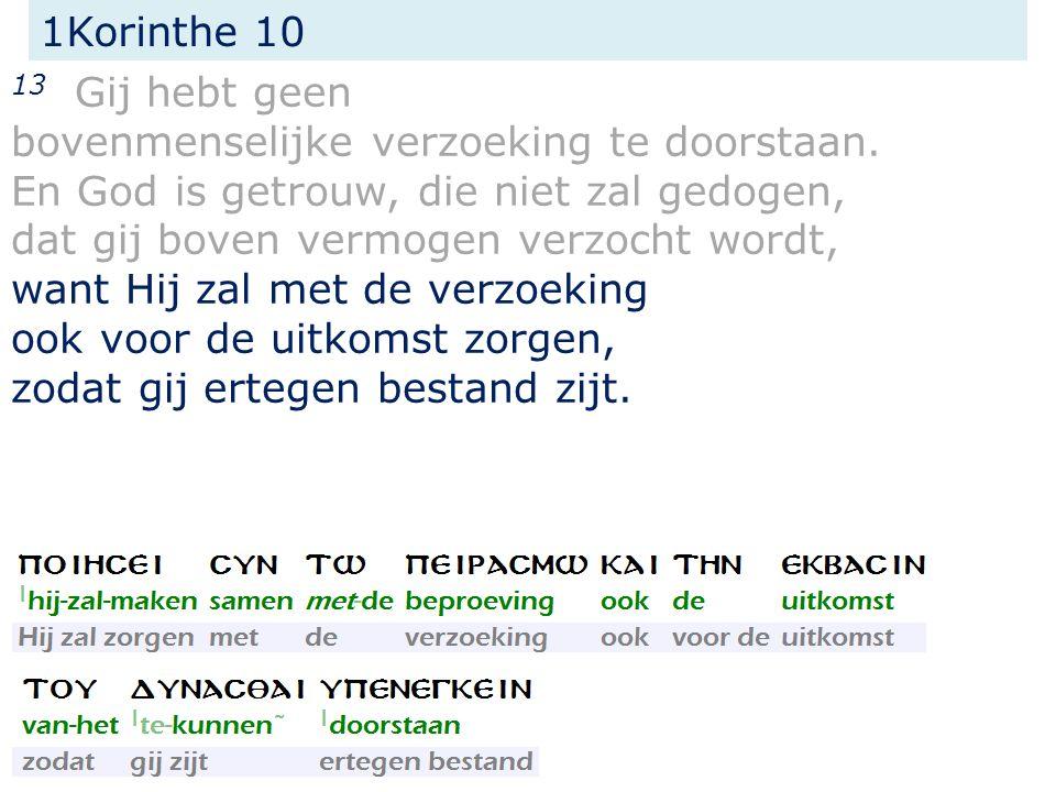 1Korinthe 10 13 Gij hebt geen bovenmenselijke verzoeking te doorstaan. En God is getrouw, die niet zal gedogen, dat gij boven vermogen verzocht wordt,