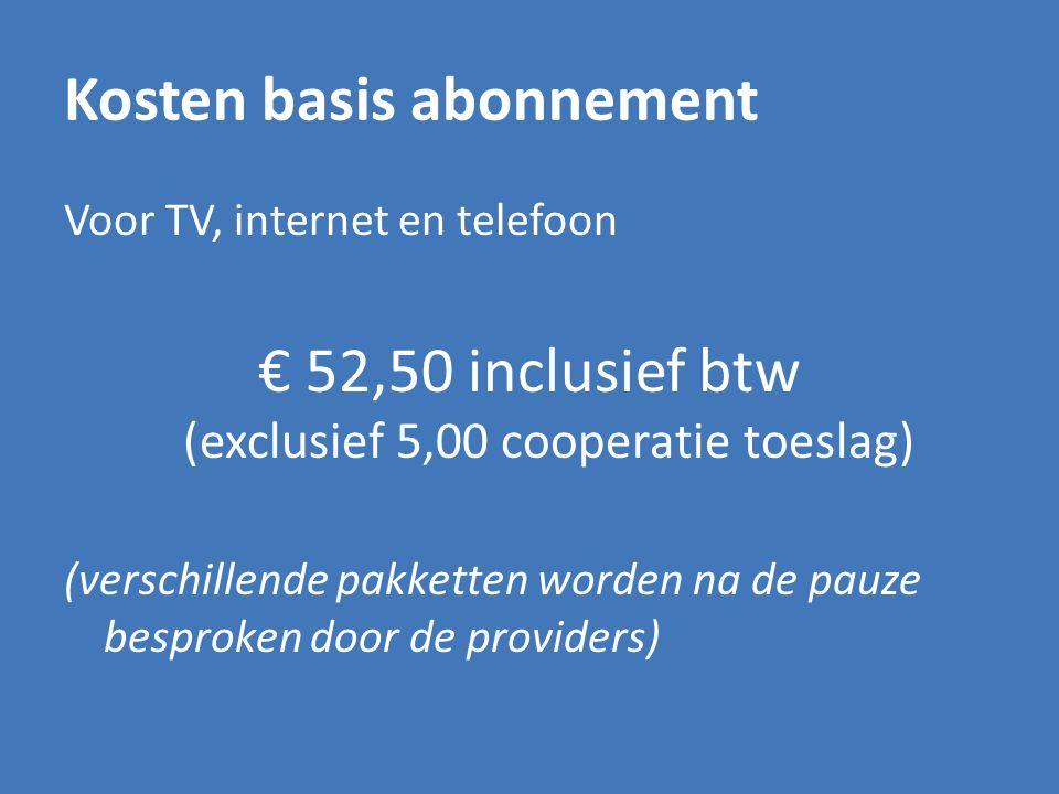Kosten basis abonnement Voor TV, internet en telefoon € 52,50 inclusief btw (exclusief 5,00 cooperatie toeslag) (verschillende pakketten worden na de