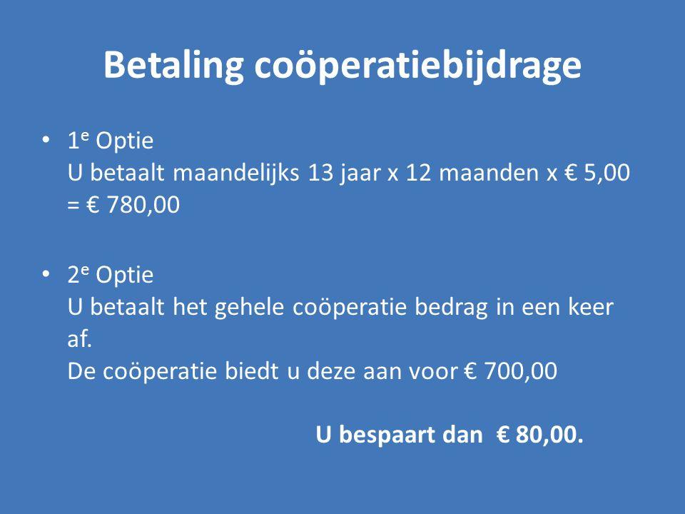 Betaling coöperatiebijdrage 1 e Optie U betaalt maandelijks 13 jaar x 12 maanden x € 5,00 = € 780,00 2 e Optie U betaalt het gehele coöperatie bedrag