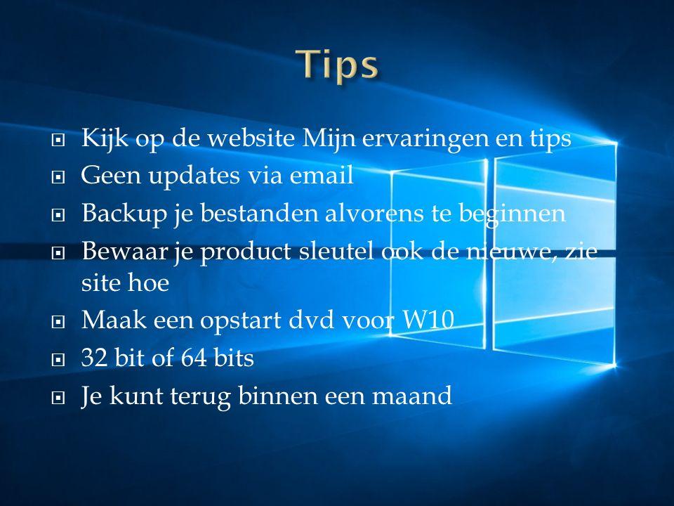  Kijk op de website Mijn ervaringen en tips  Geen updates via email  Backup je bestanden alvorens te beginnen  Bewaar je product sleutel ook de nieuwe, zie site hoe  Maak een opstart dvd voor W10  32 bit of 64 bits  Je kunt terug binnen een maand