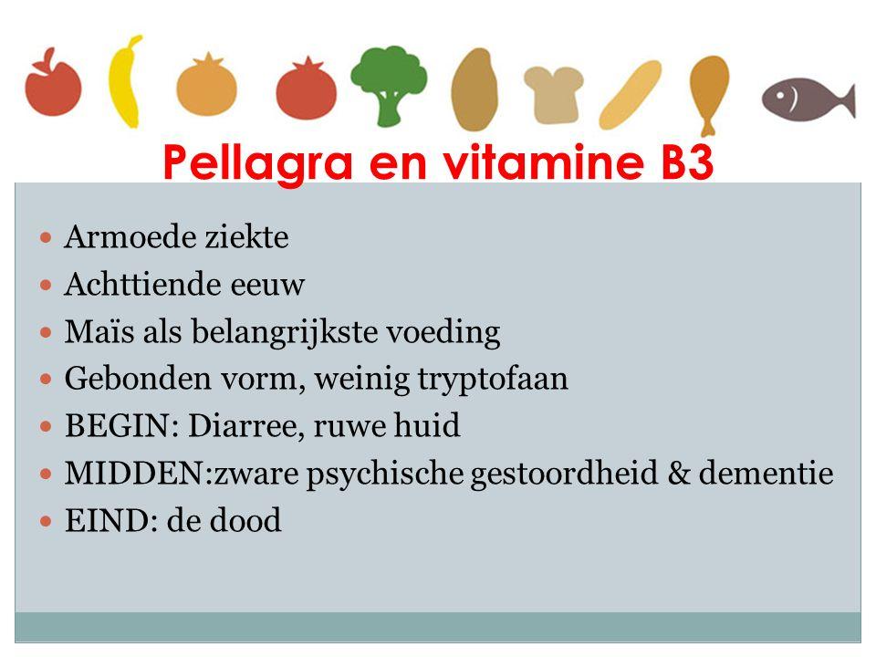 Pellagra en vitamine B3 Armoede ziekte Achttiende eeuw Maïs als belangrijkste voeding Gebonden vorm, weinig tryptofaan BEGIN: Diarree, ruwe huid MIDDE