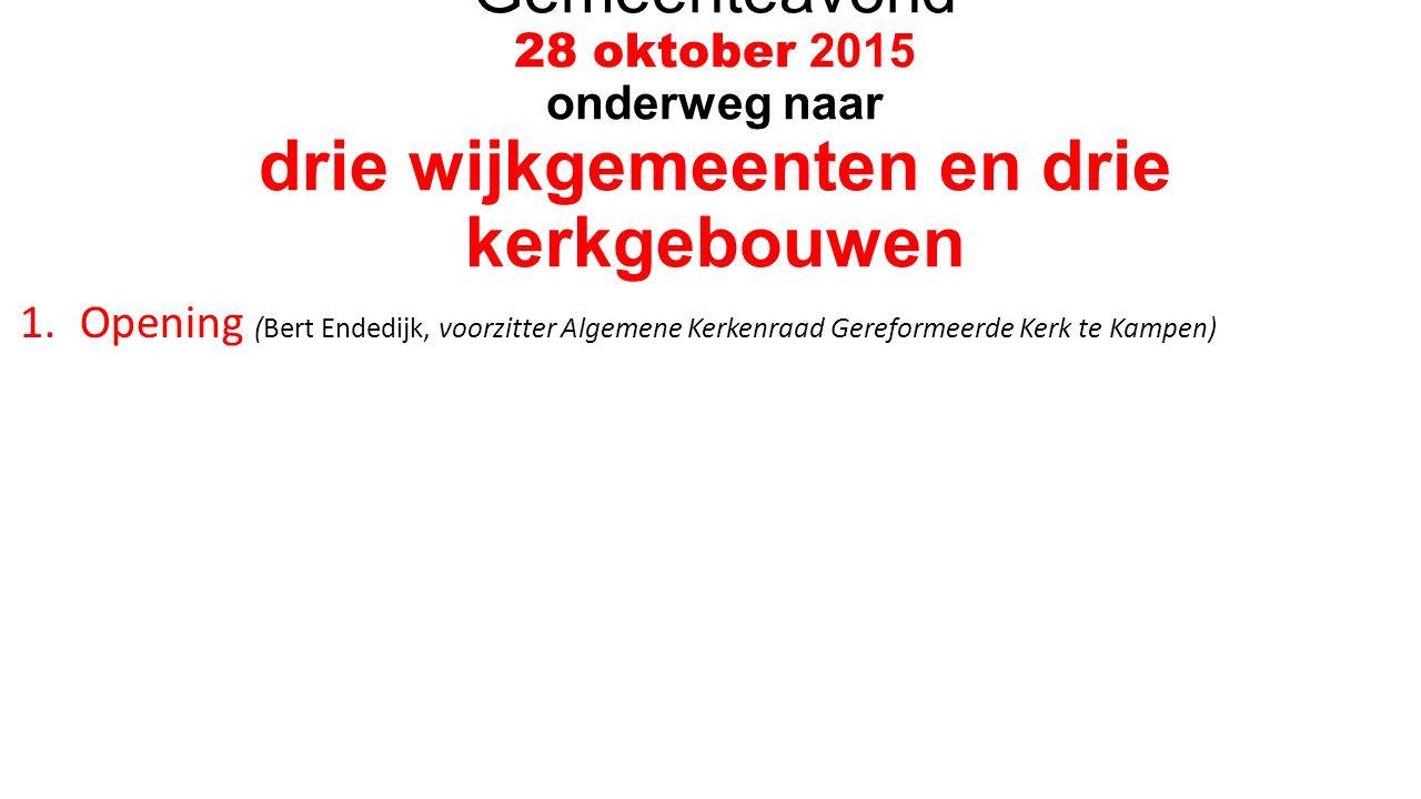 Gemeenteavond 28 oktober 2015 onderweg naar drie wijkgemeenten en drie kerkgebouwen 1.Opening (Bert Endedijk, voorzitter Algemene Kerkenraad Gereformeerde Kerk te Kampen)