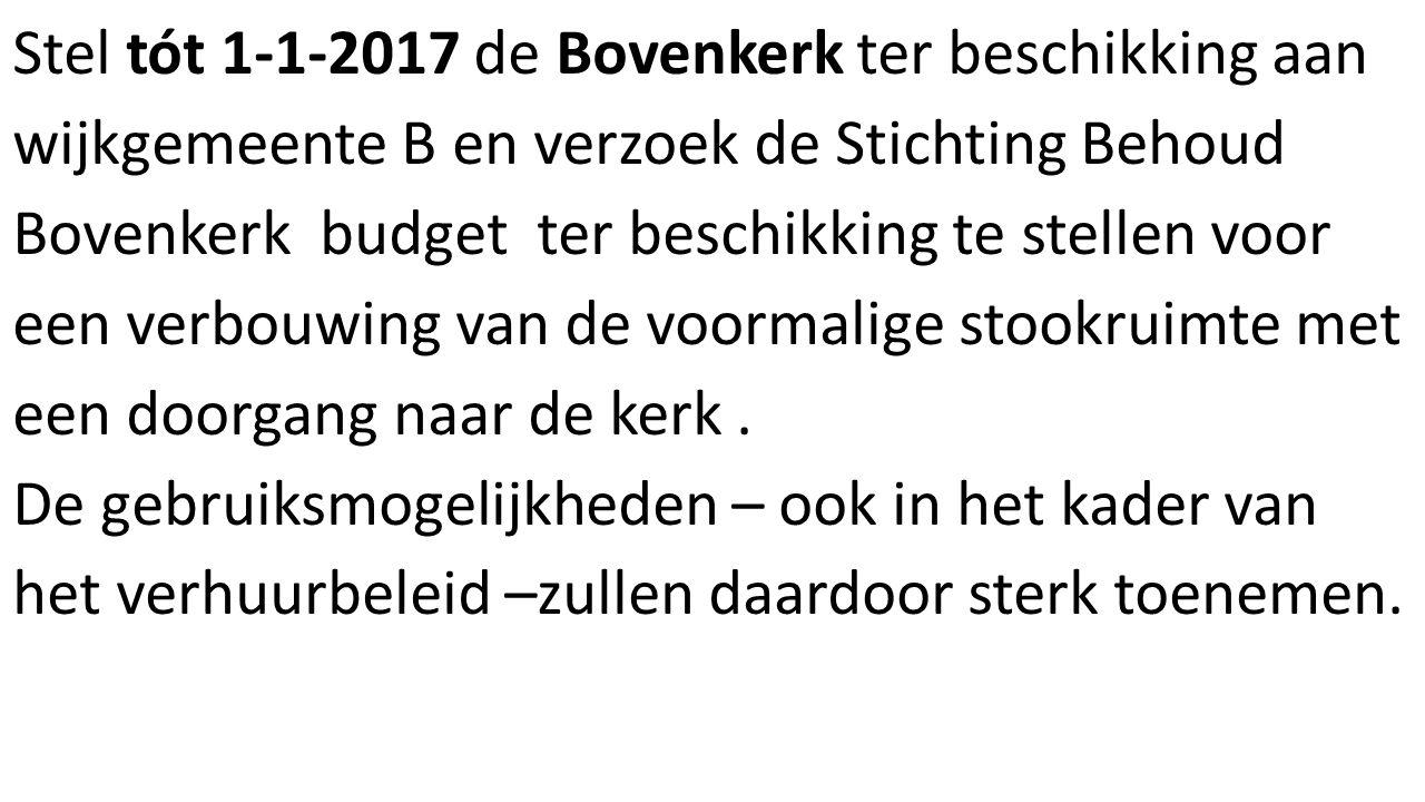 Stel tót 1-1-2017 de Bovenkerk ter beschikking aan wijkgemeente B en verzoek de Stichting Behoud Bovenkerk budget ter beschikking te stellen voor een verbouwing van de voormalige stookruimte met een doorgang naar de kerk.