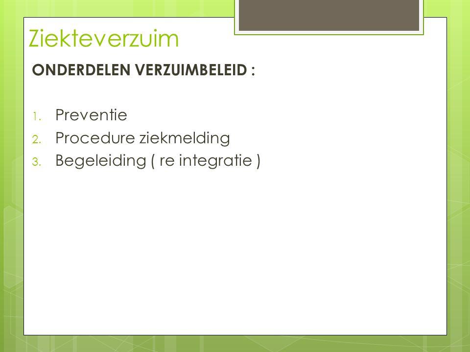 Ziekteverzuim ONDERDELEN VERZUIMBELEID : 1. Preventie 2. Procedure ziekmelding 3. Begeleiding ( re integratie )