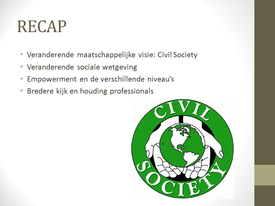 RECAP Veranderende maatschappelijke visie: Civil Society Veranderende sociale wetgeving Empowerment en de verschillende niveau's Bredere kijk en houdi