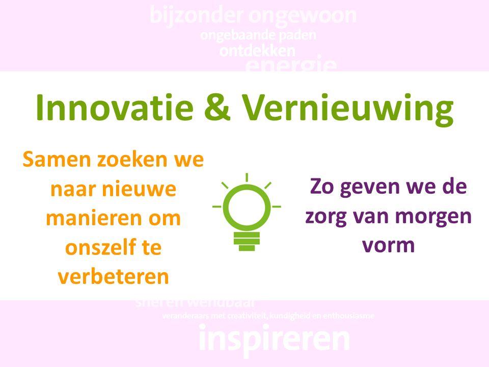 Innovatie & Vernieuwing Samen zoeken we naar nieuwe manieren om onszelf te verbeteren Zo geven we de zorg van morgen vorm