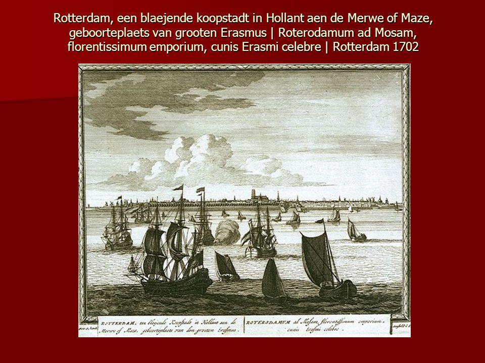 Rotterdam, een blaejende koopstadt in Hollant aen de Merwe of Maze, geboorteplaets van grooten Erasmus | Roterodamum ad Mosam, florentissimum emporium, cunis Erasmi celebre | Rotterdam 1702