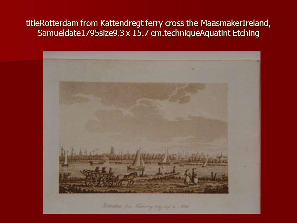 titleRotterdam from Kattendregt ferry cross the MaasmakerIreland, Samueldate1795size9.3 x 15.7 cm.techniqueAquatint Etching