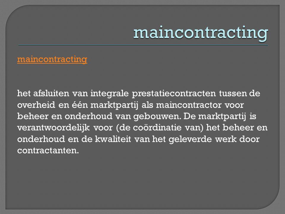 maincontracting het afsluiten van integrale prestatiecontracten tussen de overheid en één marktpartij als maincontractor voor beheer en onderhoud van