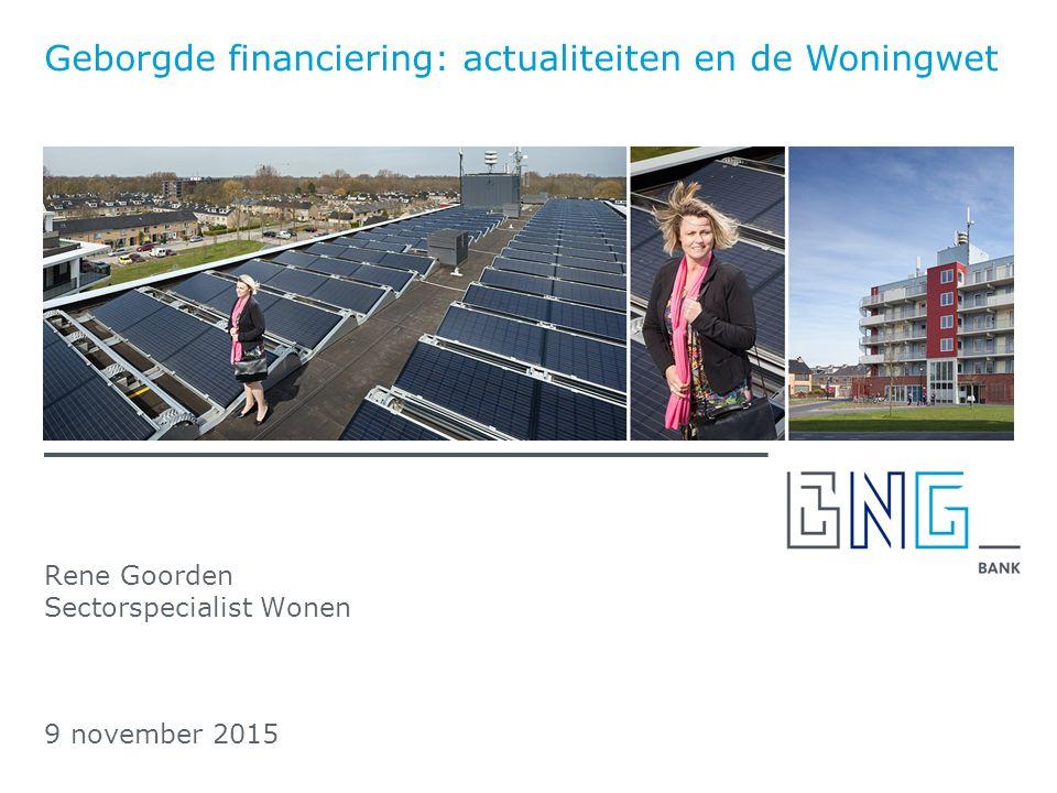 Rene Goorden Sectorspecialist Wonen 9 november 2015 Geborgde financiering: actualiteiten en de Woningwet