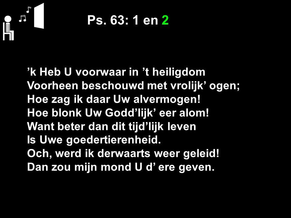 Ps. 63: 1 en 2 'k Heb U voorwaar in 't heiligdom Voorheen beschouwd met vrolijk' ogen; Hoe zag ik daar Uw alvermogen! Hoe blonk Uw Godd'lijk' eer alom