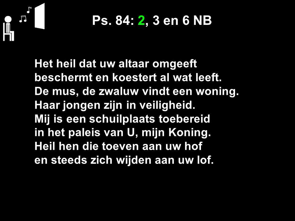 Ps. 84: 2, 3 en 6 NB Het heil dat uw altaar omgeeft beschermt en koestert al wat leeft.