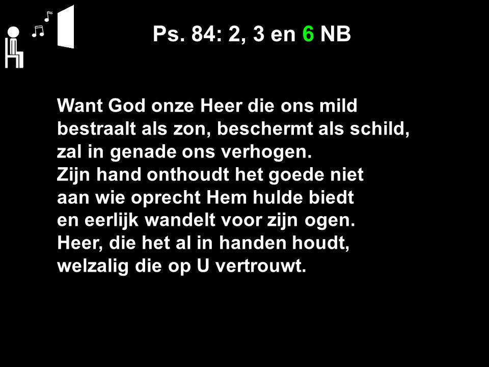 Ps. 84: 2, 3 en 6 NB Want God onze Heer die ons mild bestraalt als zon, beschermt als schild, zal in genade ons verhogen. Zijn hand onthoudt het goede
