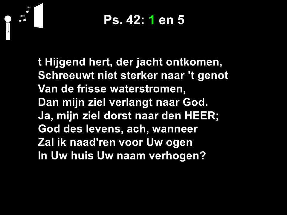 Ps. 42: 1 en 5 t Hijgend hert, der jacht ontkomen, Schreeuwt niet sterker naar 't genot Van de frisse waterstromen, Dan mijn ziel verlangt naar God. J