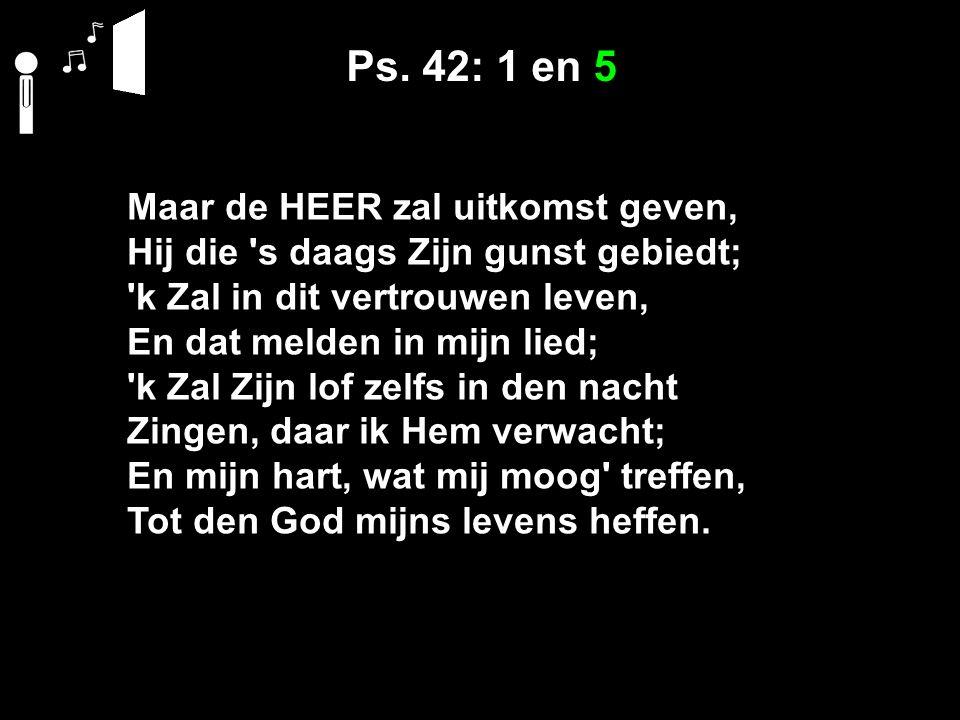 Ps. 42: 1 en 5 Maar de HEER zal uitkomst geven, Hij die 's daags Zijn gunst gebiedt; 'k Zal in dit vertrouwen leven, En dat melden in mijn lied; 'k Za