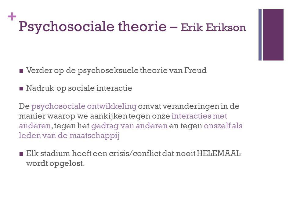 + Psychosociale theorie – Erik Erikson Verder op de psychoseksuele theorie van Freud Nadruk op sociale interactie De psychosociale ontwikkeling omvat