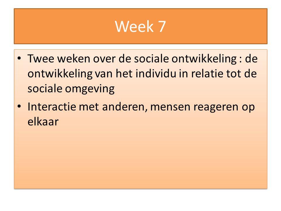 Week 7 Twee weken over de sociale ontwikkeling : de ontwikkeling van het individu in relatie tot de sociale omgeving Interactie met anderen, mensen re