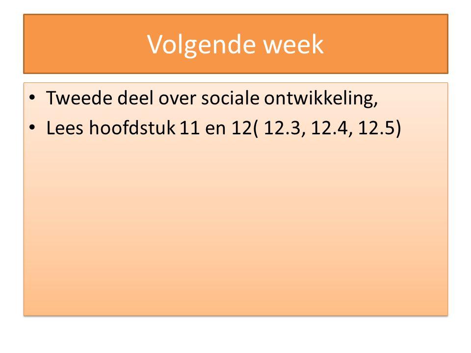 Volgende week Tweede deel over sociale ontwikkeling, Lees hoofdstuk 11 en 12( 12.3, 12.4, 12.5) Tweede deel over sociale ontwikkeling, Lees hoofdstuk