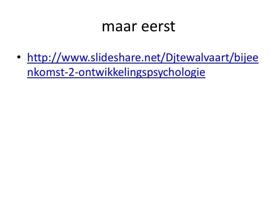 maar eerst http://www.slideshare.net/Djtewalvaart/bijee nkomst-2-ontwikkelingspsychologie http://www.slideshare.net/Djtewalvaart/bijee nkomst-2-ontwik