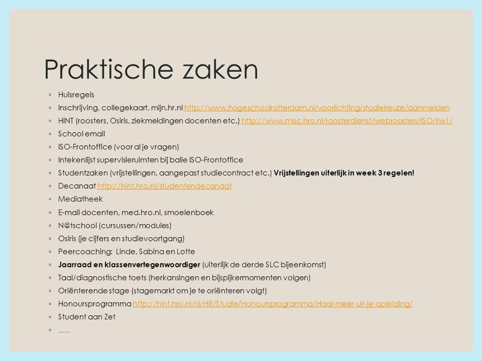 Praktische zaken ◦ Huisregels ◦ Inschrijving, collegekaart, mijn.hr.nl http://www.hogeschoolrotterdam.nl/voorlichting/studiekeuze/aanmeldenhttp://www.hogeschoolrotterdam.nl/voorlichting/studiekeuze/aanmelden ◦ HINT (roosters, Osiris, ziekmeldingen docenten etc.) http://www.misc.hro.nl/roosterdienst/webroosters/ISO/kw1/http://www.misc.hro.nl/roosterdienst/webroosters/ISO/kw1/ ◦ School email ◦ ISO-Frontoffice (voor al je vragen) ◦ Intekenlijst supervisieruimten bij balie ISO-Frontoffice ◦ Studentzaken (vrijstellingen, aangepast studiecontract etc.) Vrijstellingen uiterlijk in week 3 regelen.