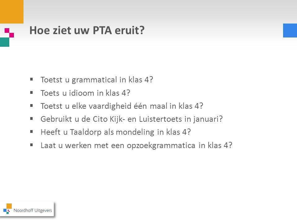 Hoe ziet uw PTA eruit?  Toetst u grammatical in klas 4?  Toets u idioom in klas 4?  Toetst u elke vaardigheid één maal in klas 4?  Gebruikt u de C