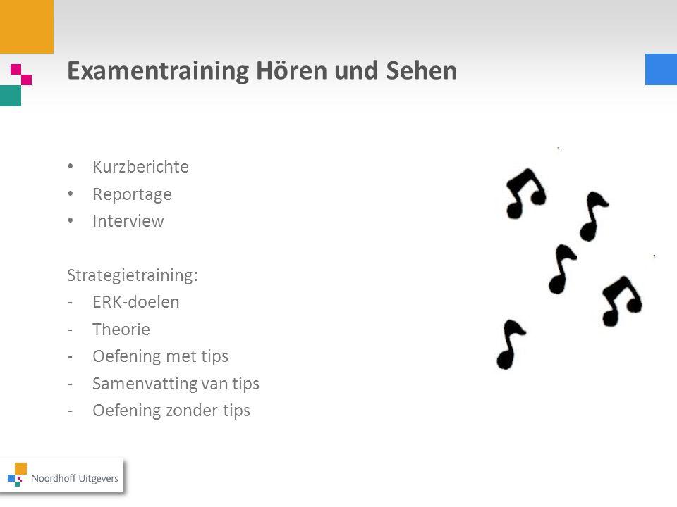 Examentraining Hören und Sehen Kurzberichte Reportage Interview Strategietraining: -ERK-doelen -Theorie -Oefening met tips -Samenvatting van tips -Oef