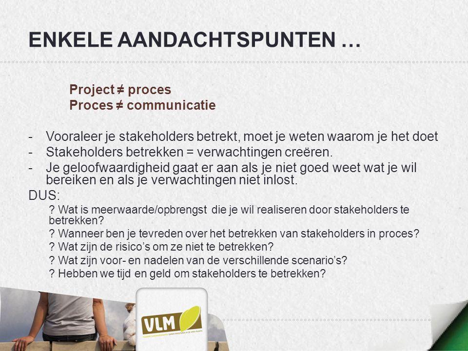 ENKELE AANDACHTSPUNTEN … Project ≠ proces Proces ≠ communicatie -Vooraleer je stakeholders betrekt, moet je weten waarom je het doet -Stakeholders bet