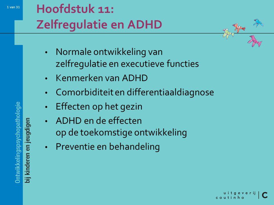 1 van 31 Hoofdstuk 11: Zelfregulatie en ADHD Normale ontwikkeling van zelfregulatie en executieve functies Kenmerken van ADHD Comorbiditeit en differentiaaldiagnose Effecten op het gezin ADHD en de effecten op de toekomstige ontwikkeling Preventie en behandeling