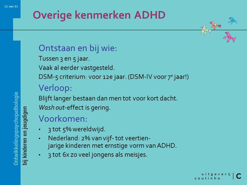 11 van 31 Overige kenmerken ADHD Ontstaan en bij wie: Tussen 3 en 5 jaar.